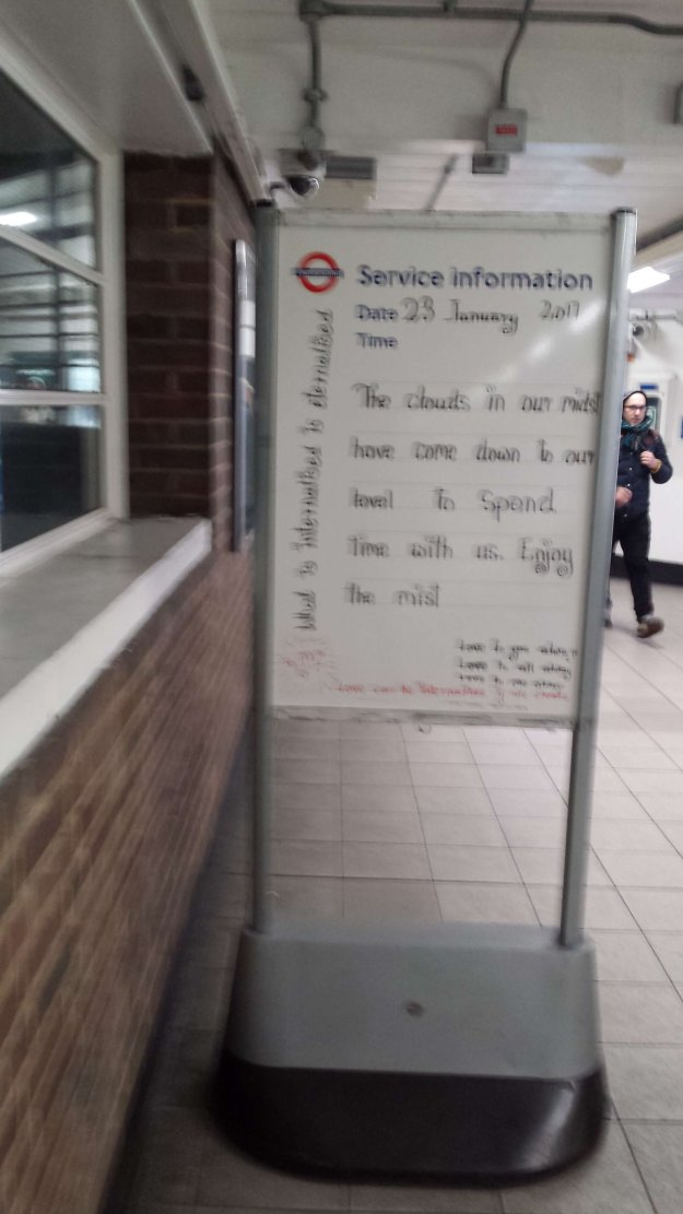 The clouds in our midst have come down to our level to spend time with us. Enjoy the mist. - Seen at London Tube Station. Who knows what that means? If you do, leave a comment below please.